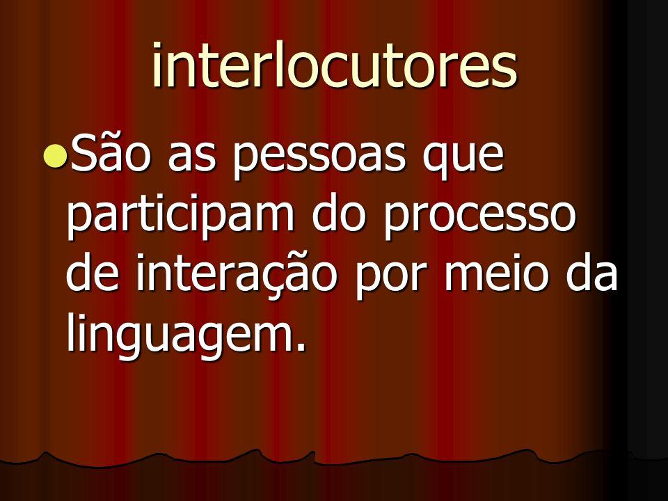 interlocutores São as pessoas que participam do processo de interação por meio da linguagem. São as pessoas que participam do processo de interação po