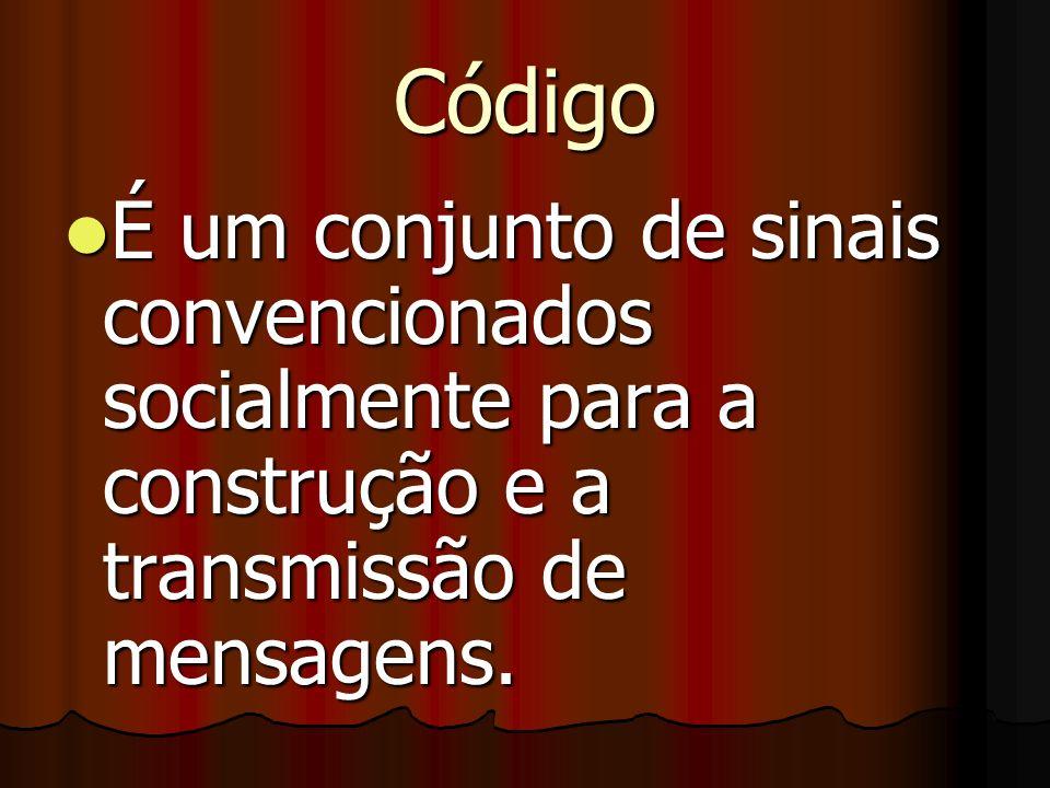 Código É um conjunto de sinais convencionados socialmente para a construção e a transmissão de mensagens. É um conjunto de sinais convencionados socia