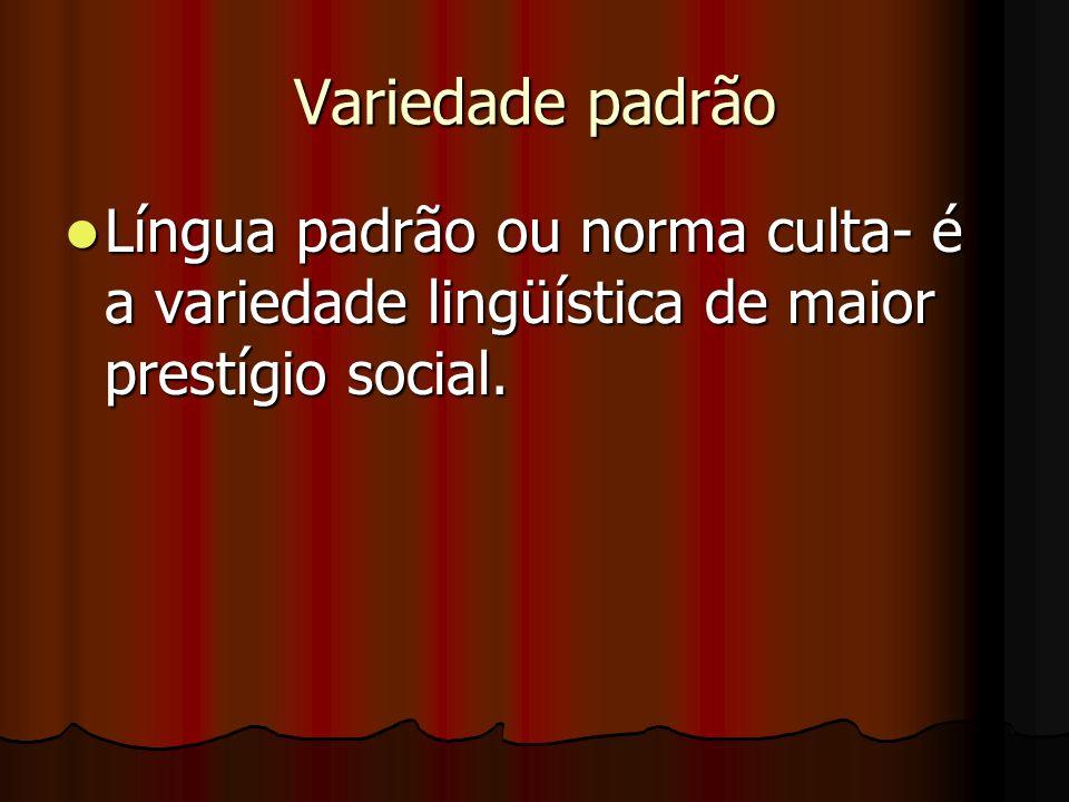 Variedade padrão Língua padrão ou norma culta- é a variedade lingüística de maior prestígio social. Língua padrão ou norma culta- é a variedade lingüí