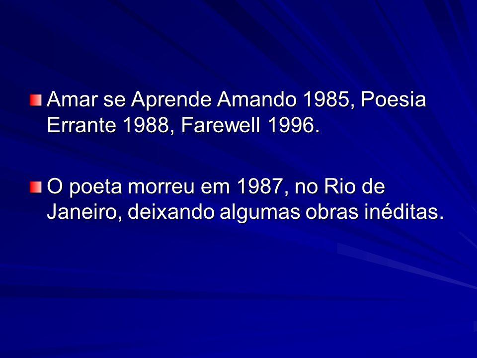 Amar se Aprende Amando 1985, Poesia Errante 1988, Farewell 1996. O poeta morreu em 1987, no Rio de Janeiro, deixando algumas obras inéditas.