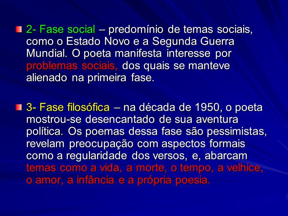 2- Fase social – predomínio de temas sociais, como o Estado Novo e a Segunda Guerra Mundial. O poeta manifesta interesse por problemas sociais, dos qu