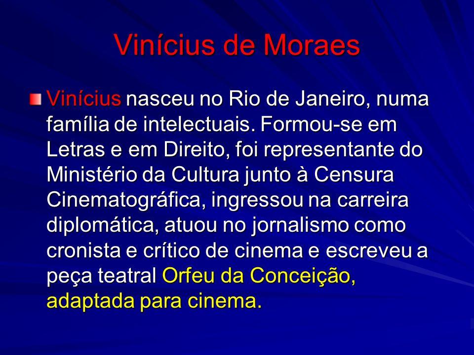 Vinícius de Moraes Vinícius nasceu no Rio de Janeiro, numa família de intelectuais. Formou-se em Letras e em Direito, foi representante do Ministério