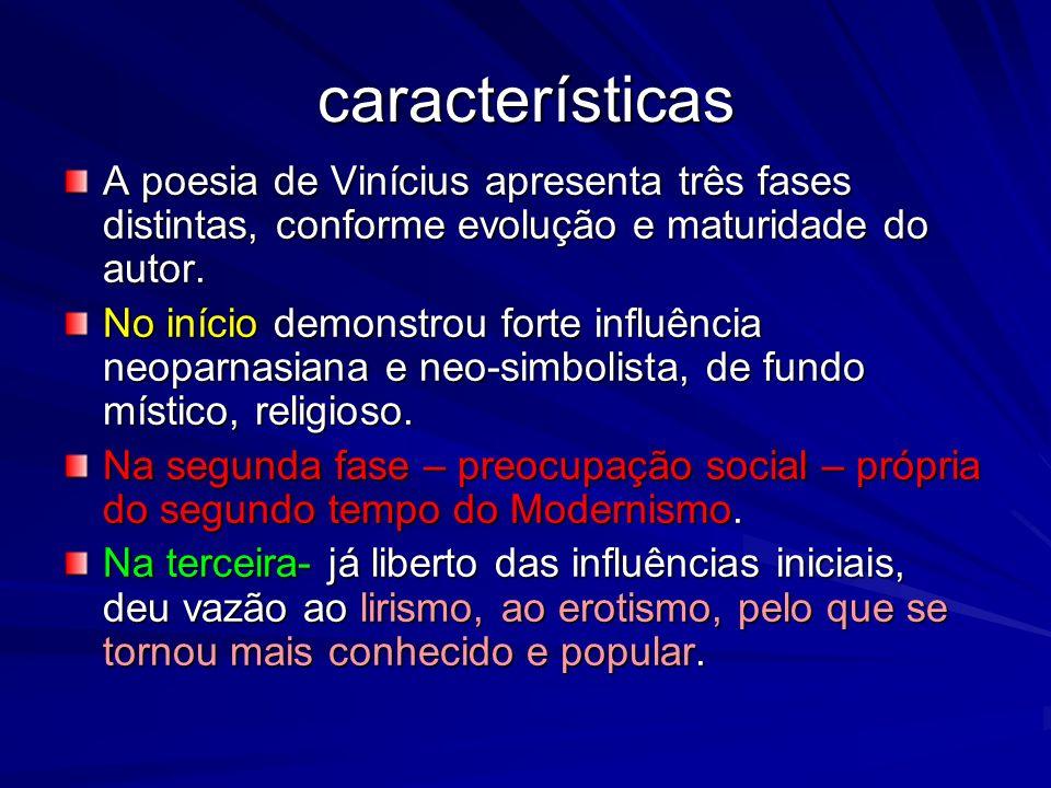 características A poesia de Vinícius apresenta três fases distintas, conforme evolução e maturidade do autor. No início demonstrou forte influência ne