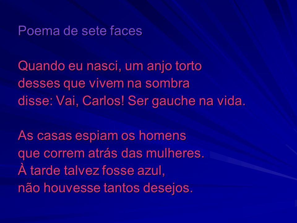 Poema de sete faces Quando eu nasci, um anjo torto desses que vivem na sombra disse: Vai, Carlos! Ser gauche na vida. As casas espiam os homens que co