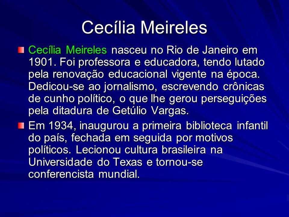 Cecília Meireles Cecília Meireles nasceu no Rio de Janeiro em 1901. Foi professora e educadora, tendo lutado pela renovação educacional vigente na épo