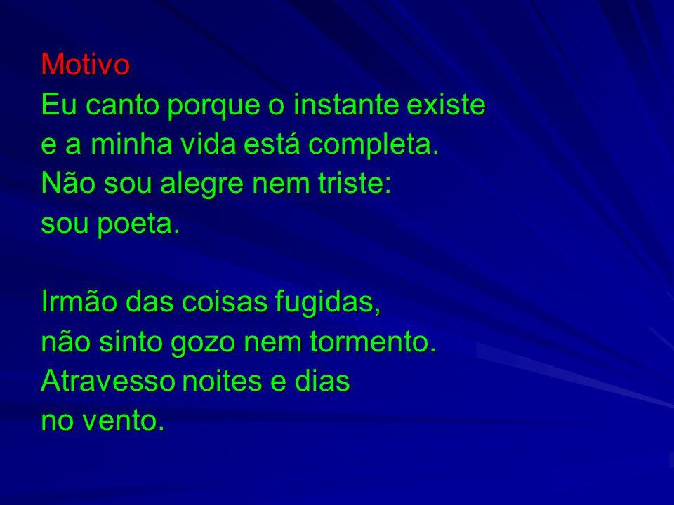 Motivo Eu canto porque o instante existe e a minha vida está completa. Não sou alegre nem triste: sou poeta. Irmão das coisas fugidas, não sinto gozo
