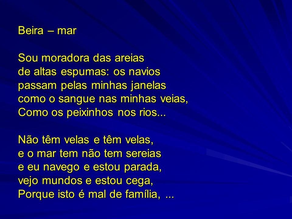 Beira – mar Sou moradora das areias de altas espumas: os navios passam pelas minhas janelas como o sangue nas minhas veias, Como os peixinhos nos rios