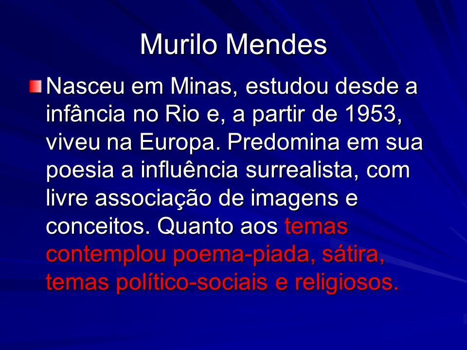 Murilo Mendes Nasceu em Minas, estudou desde a infância no Rio e, a partir de 1953, viveu na Europa. Predomina em sua poesia a influência surrealista,