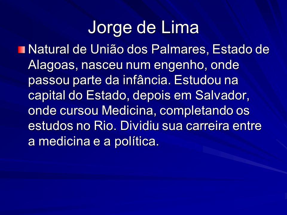 Jorge de Lima Natural de União dos Palmares, Estado de Alagoas, nasceu num engenho, onde passou parte da infância. Estudou na capital do Estado, depoi