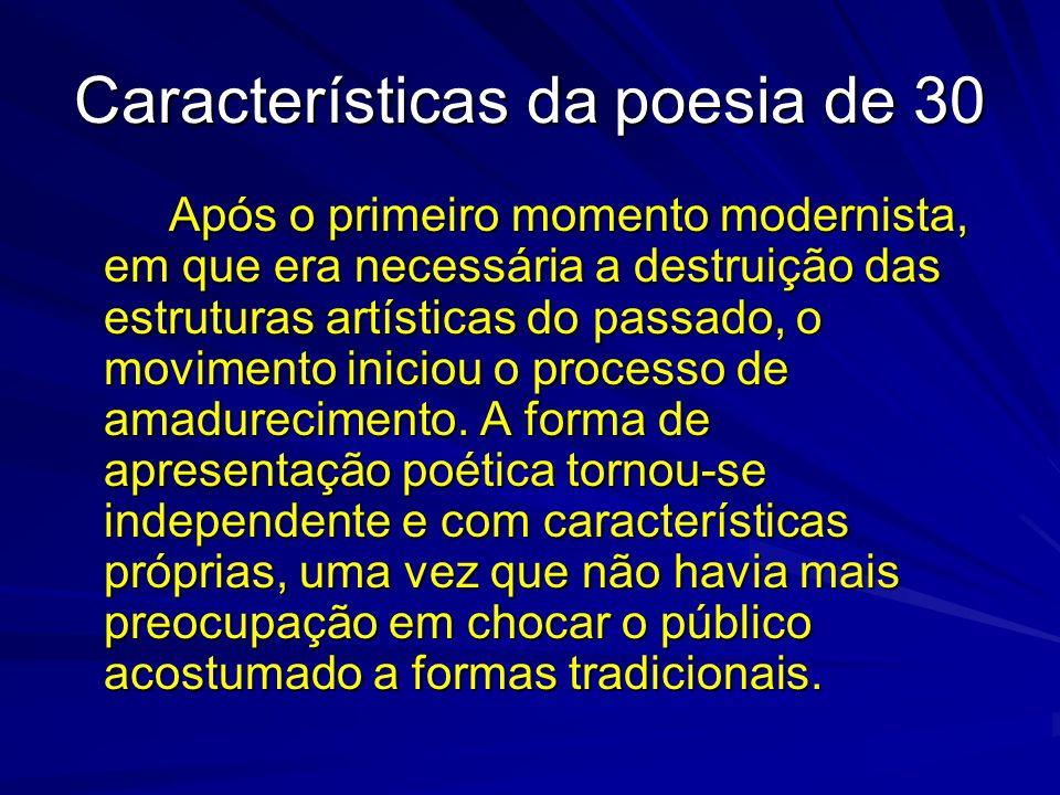 Características da poesia de 30 Após o primeiro momento modernista, em que era necessária a destruição das estruturas artísticas do passado, o movimen
