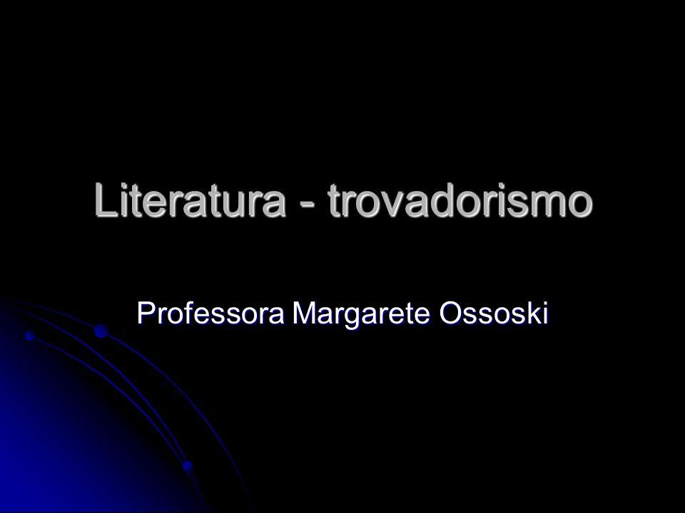 Literatura - trovadorismo Professora Margarete Ossoski