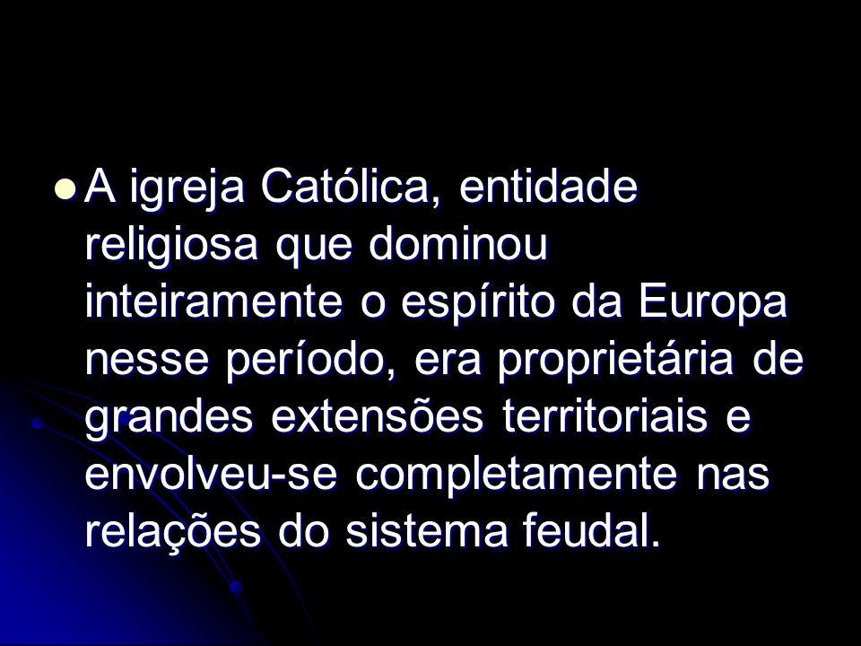 A igreja Católica, entidade religiosa que dominou inteiramente o espírito da Europa nesse período, era proprietária de grandes extensões territoriais