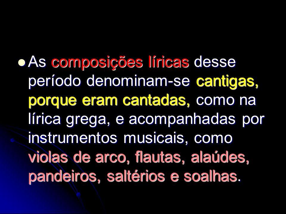 As composições líricas desse período denominam-se cantigas, porque eram cantadas, como na lírica grega, e acompanhadas por instrumentos musicais, como