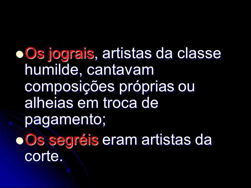 Os jograis, artistas da classe humilde, cantavam composições próprias ou alheias em troca de pagamento; Os jograis, artistas da classe humilde, cantav