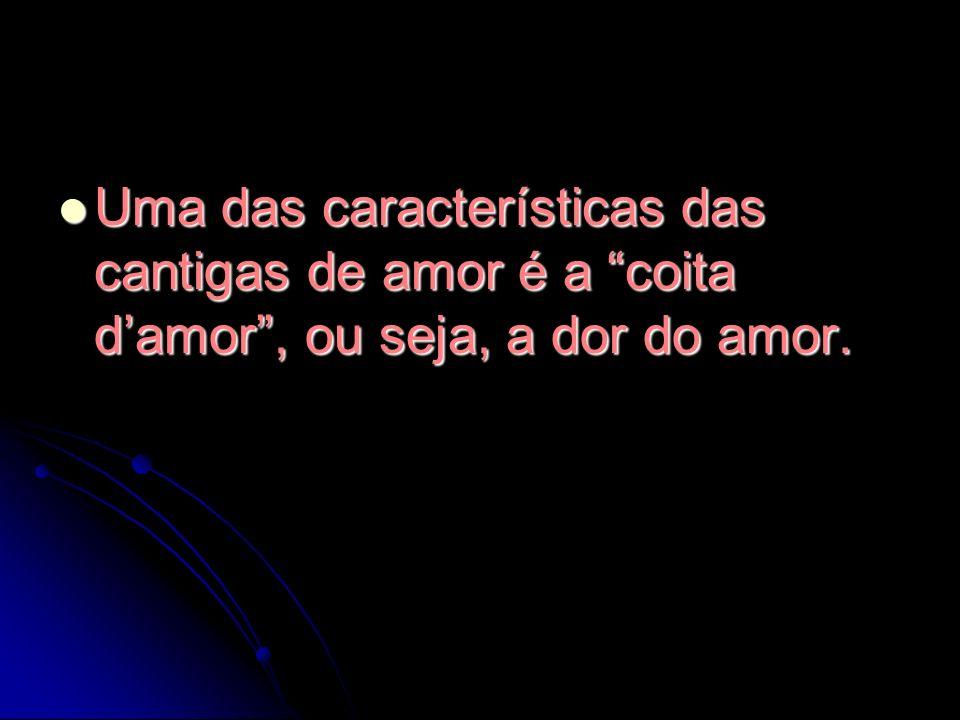 Uma das características das cantigas de amor é a coita damor, ou seja, a dor do amor. Uma das características das cantigas de amor é a coita damor, ou