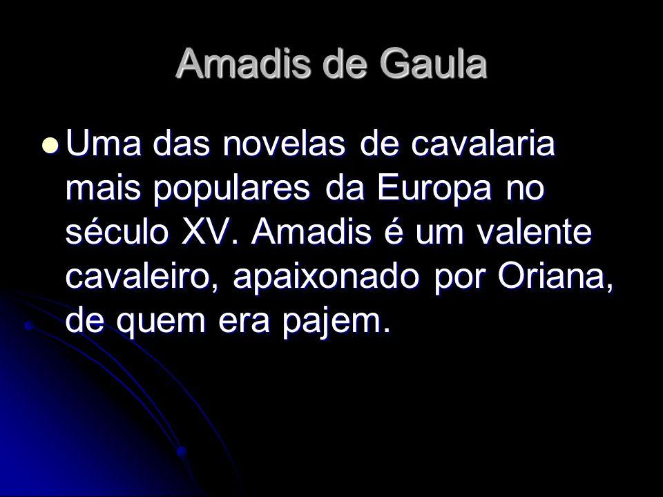 Amadis de Gaula Uma das novelas de cavalaria mais populares da Europa no século XV. Amadis é um valente cavaleiro, apaixonado por Oriana, de quem era