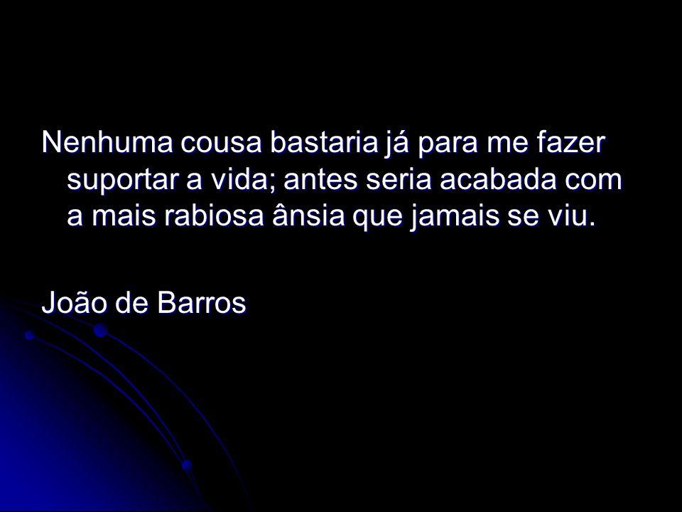 Nenhuma cousa bastaria já para me fazer suportar a vida; antes seria acabada com a mais rabiosa ânsia que jamais se viu. João de Barros