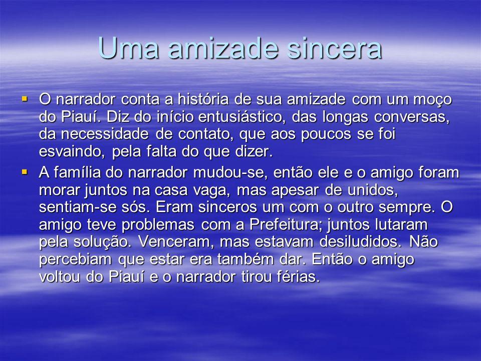 Uma amizade sincera O narrador conta a história de sua amizade com um moço do Piauí. Diz do início entusiástico, das longas conversas, da necessidade