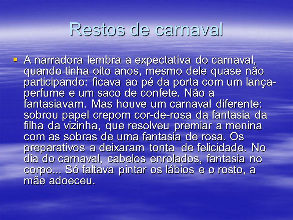 Restos de carnaval A narradora lembra a expectativa do carnaval, quando tinha oito anos, mesmo dele quase não participando: ficava ao pé da porta com