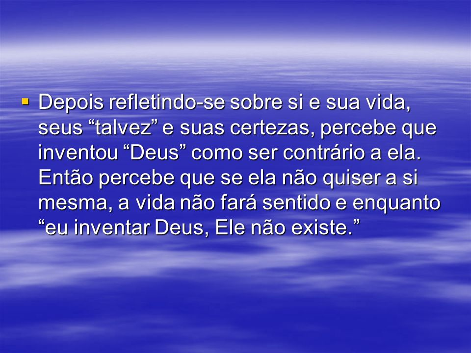Depois refletindo-se sobre si e sua vida, seus talvez e suas certezas, percebe que inventou Deus como ser contrário a ela. Então percebe que se ela nã