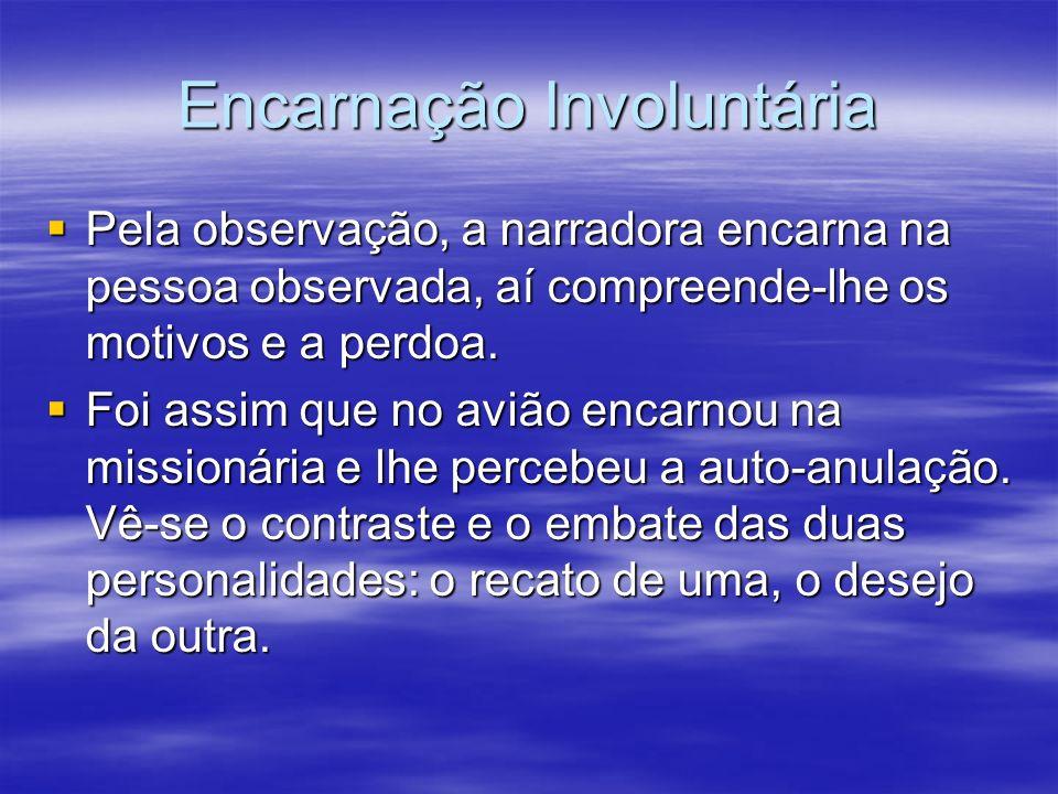 Encarnação Involuntária Pela observação, a narradora encarna na pessoa observada, aí compreende-lhe os motivos e a perdoa. Pela observação, a narrador