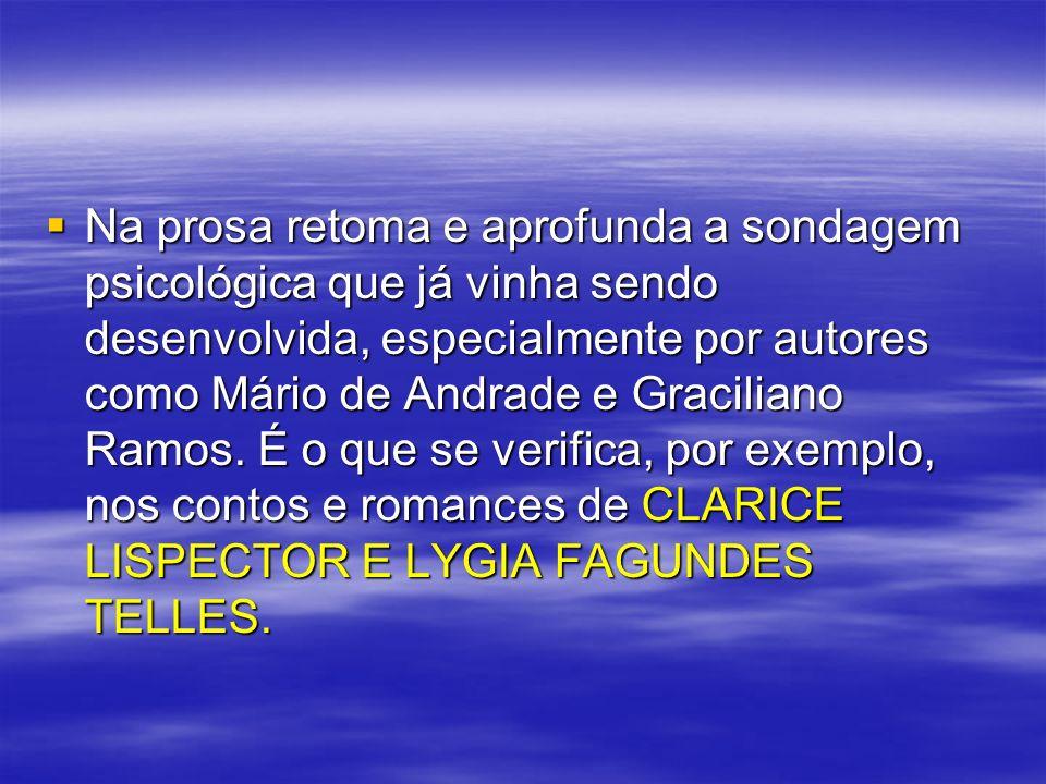 Na prosa retoma e aprofunda a sondagem psicológica que já vinha sendo desenvolvida, especialmente por autores como Mário de Andrade e Graciliano Ramos