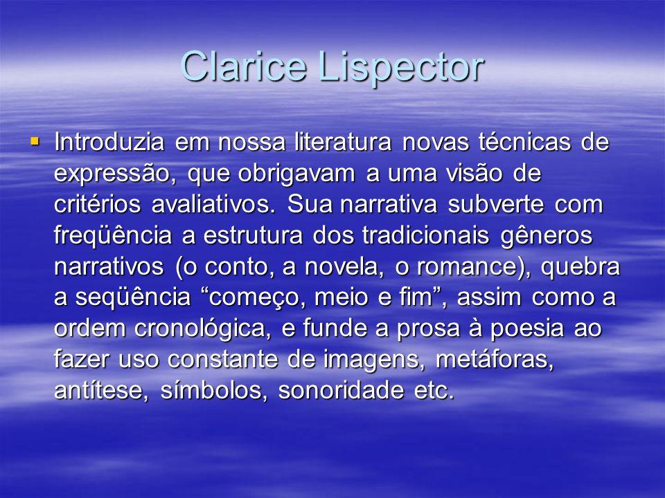 Clarice Lispector Introduzia em nossa literatura novas técnicas de expressão, que obrigavam a uma visão de critérios avaliativos. Sua narrativa subver