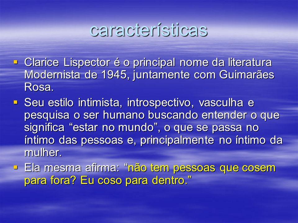 características Clarice Lispector é o principal nome da literatura Modernista de 1945, juntamente com Guimarães Rosa. Clarice Lispector é o principal