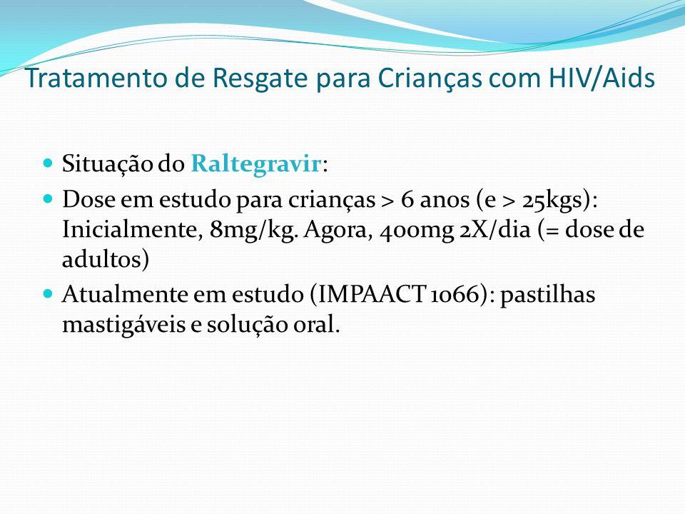 Situação do Raltegravir: Dose em estudo para crianças > 6 anos (e > 25kgs): Inicialmente, 8mg/kg. Agora, 400mg 2X/dia (= dose de adultos) Atualmente e