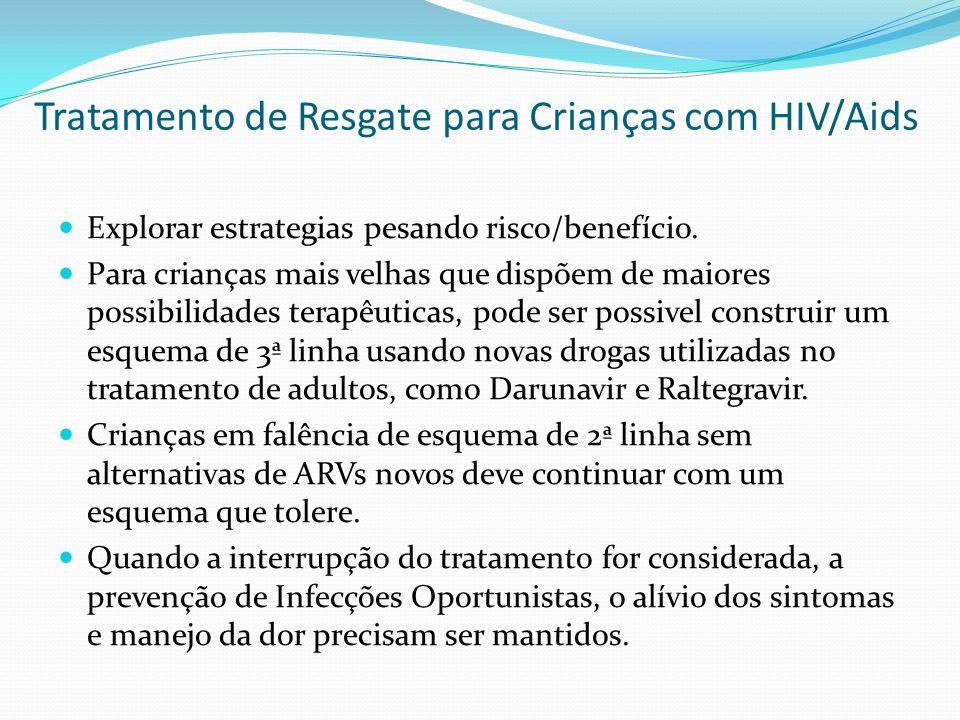 Tratamento de Resgate para Crianças com HIV/Aids Recomendações do NIH Esquema PrévioMudança Recomendada 2 ITRNs + ITRNN 2 ITRNs (geno) + IP 2 ITRNs + IP 2 ITRNs (geno) + ITRNN 2 ITRNs (geno) + IP/r (geno) ITRN (geno) + ITRNN + IP/r (geno) 3 ITRNs 2 ITRNs (geno) + (ITRNN ou IP) ITRN (geno) + (ITRNN + IP) Falha de esquemas contendo ITRN, ITRNN, IP >1 ITRN (geno) + IP/r mais novo >1 ITRN + Duplo IP (LPV/r+SQV ou LPV/r + ATV) ITRNs + IP/r (geno) + Etravirina ITRNs + IP/r (geno) + T-20 e/ou Maraviroque e/ou Raltegravir Se pcte recusa IP ou IP/r: ITRNs + T-20 e/ou Raltegravir e/ou Maraviroque