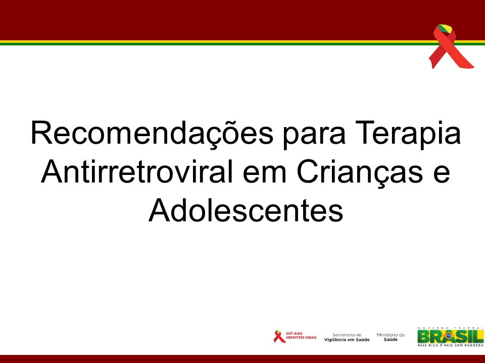 Objetivos da Terapia Antirretroviral em Crianças e Adolescentes Diminuir a replicação viral até níveis de indetecção; Reconstituir a função imune; Reduzir o risco de resistência aos antirretrovirais; Promover menor toxicidade.
