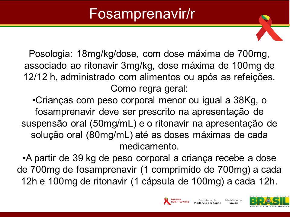 Fosamprenavir/r Posologia: 18mg/kg/dose, com dose máxima de 700mg, associado ao ritonavir 3mg/kg, dose máxima de 100mg de 12/12 h, administrado com al