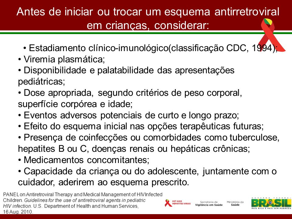 Recomendações para início de TARV IdadeCritériosRecomendação <12 mesesIndependentemente de manifestações clínicas, CD4 e carga viral Tratar 12 e <36 meses Critérios clínicos: categoria CDC B* ou C Critérios laboratoriais: - CD4: <25% ou <750 céls/mm3 - Carga viral: >100.000 cópias/mm3 Tratar Considerar tratamento 36 e <60 meses Critérios clínicos: categoria CDC B* ou C Critérios laboratoriais: - CD4: <20% ou <500 céls/mm3 - Carga viral: >100.000 cópias/mm3 Tratar Considerar tratamento >5 anosCritérios Clínicos: Categoria CDC B* ou C Critérios laboratoriais: - CD4: <15% ou <350 céls/mm3 - Carga viral: >100.000 cópias/mm3 Tratar Considerar tratamento