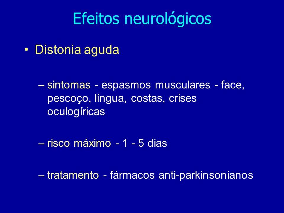 Efeitos neurológicos Distonia aguda –sintomas - espasmos musculares - face, pescoço, língua, costas, crises oculogíricas –risco máximo - 1 - 5 dias –tratamento - fármacos anti-parkinsonianos
