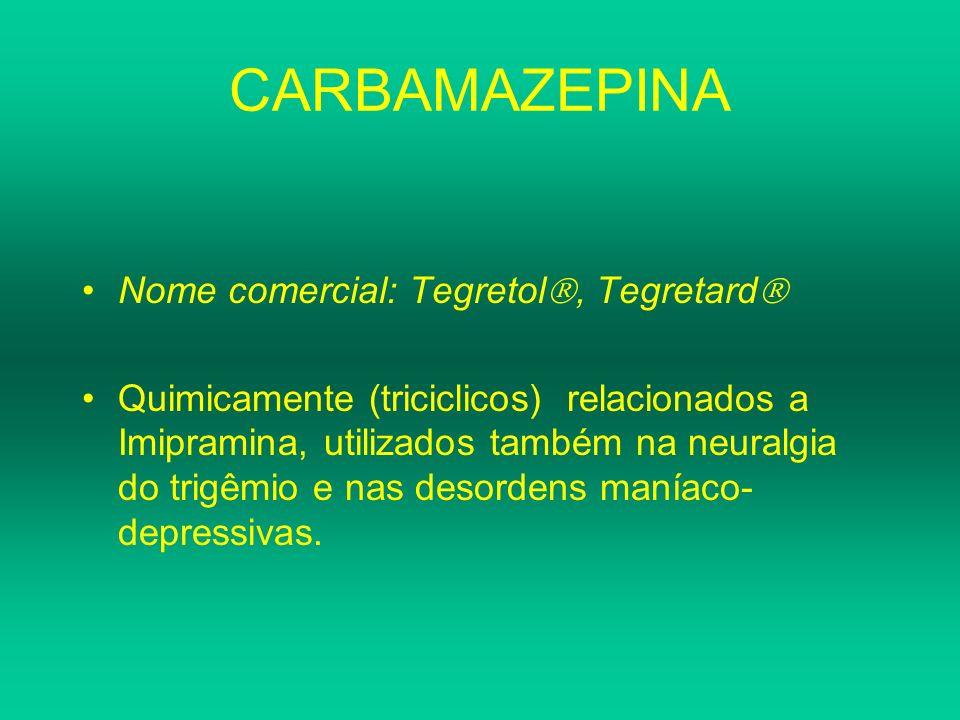 CARBAMAZEPINA Nome comercial: Tegretol, Tegretard Quimicamente (triciclicos) relacionados a Imipramina, utilizados também na neuralgia do trigêmio e n