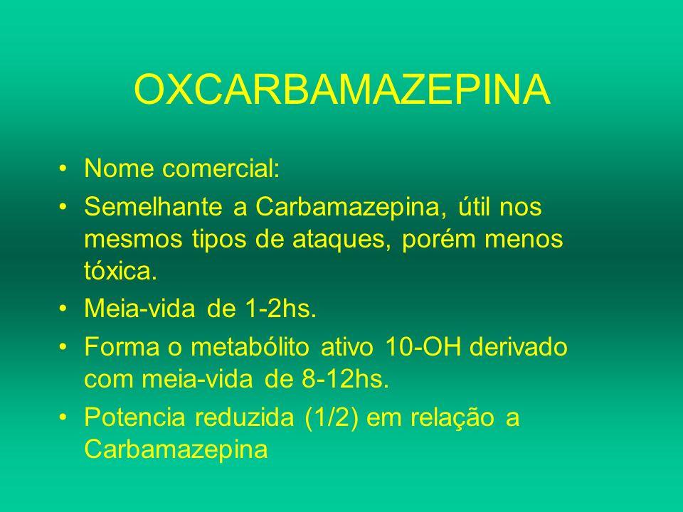 OXCARBAMAZEPINA Nome comercial: Semelhante a Carbamazepina, útil nos mesmos tipos de ataques, porém menos tóxica. Meia-vida de 1-2hs. Forma o metabóli