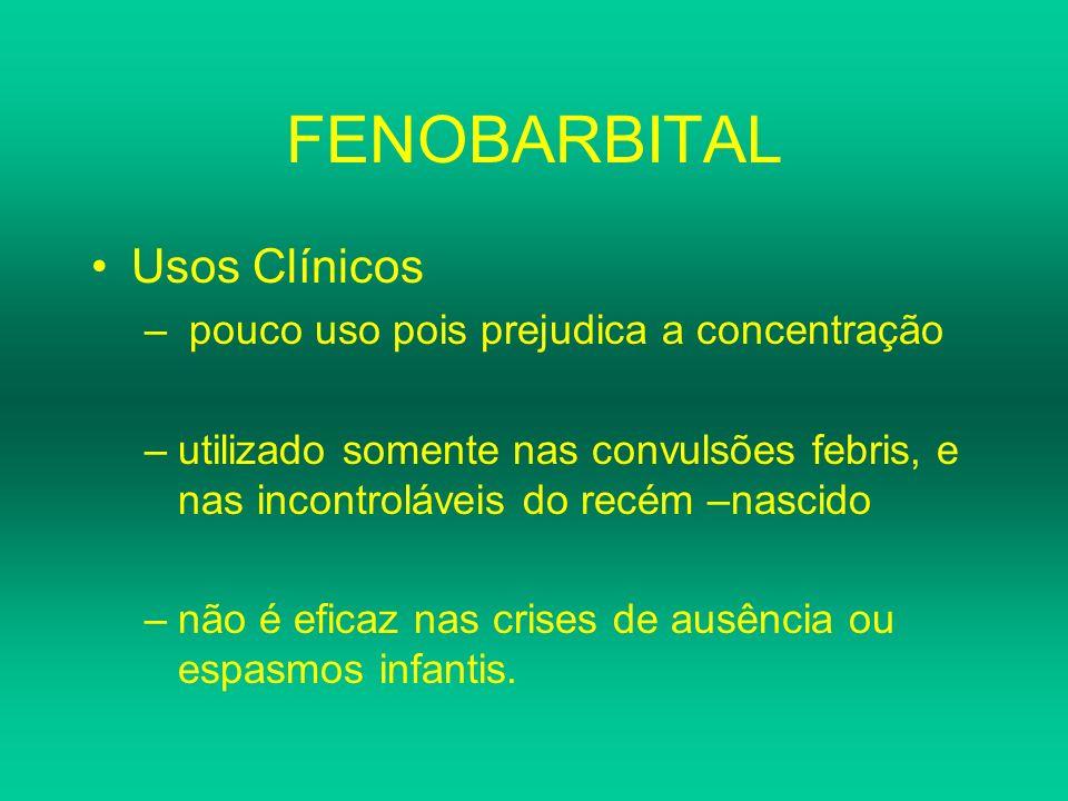 FENOBARBITAL Usos Clínicos – pouco uso pois prejudica a concentração –utilizado somente nas convulsões febris, e nas incontroláveis do recém –nascido
