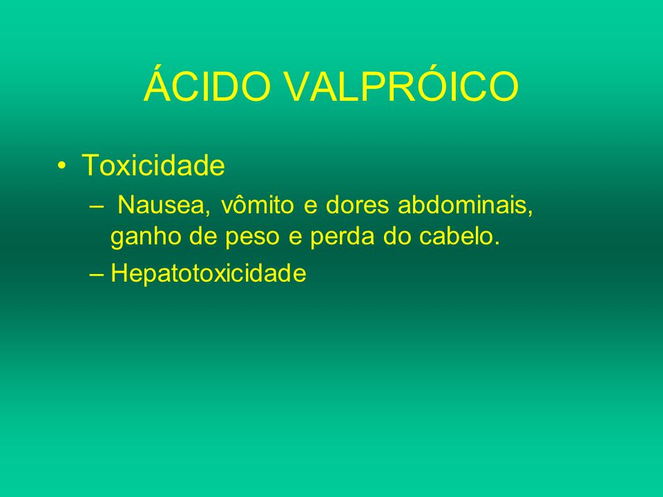 ÁCIDO VALPRÓICO Toxicidade – Nausea, vômito e dores abdominais, ganho de peso e perda do cabelo. –Hepatotoxicidade
