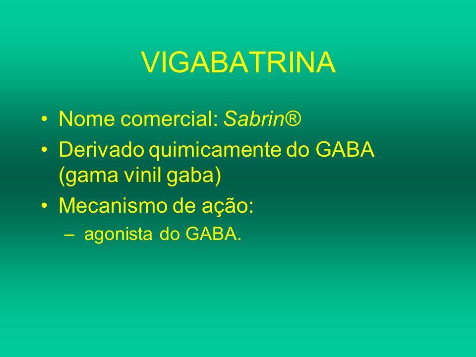 VIGABATRINA Nome comercial: Sabrin® Derivado quimicamente do GABA (gama vinil gaba) Mecanismo de ação: – agonista do GABA.