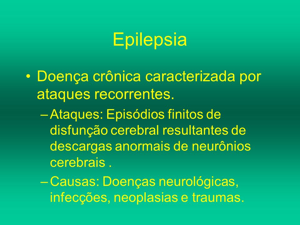 Epilepsia Doença crônica caracterizada por ataques recorrentes. –Ataques: Episódios finitos de disfunção cerebral resultantes de descargas anormais de