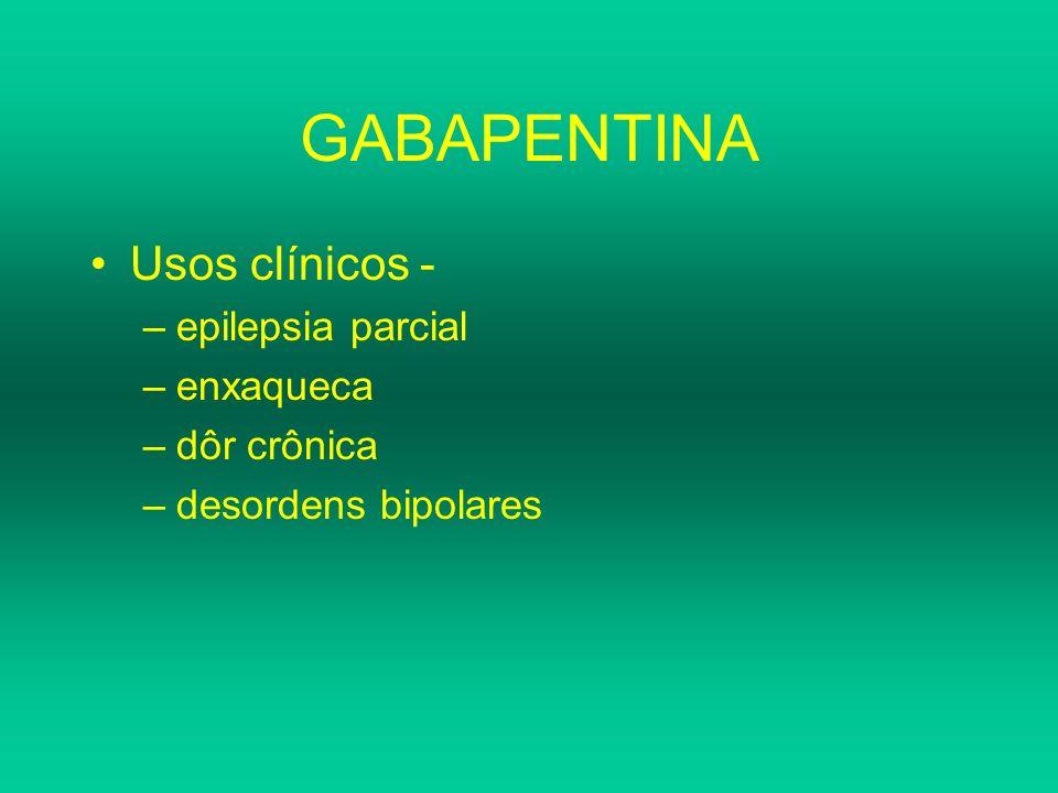 GABAPENTINA Usos clínicos - –epilepsia parcial –enxaqueca –dôr crônica –desordens bipolares