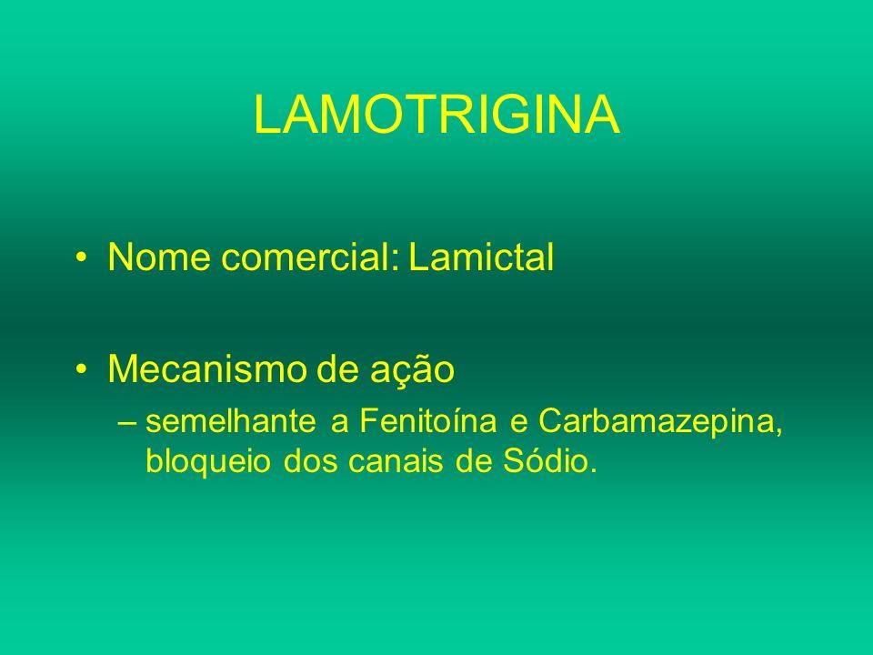 LAMOTRIGINA Nome comercial: Lamictal Mecanismo de ação –semelhante a Fenitoína e Carbamazepina, bloqueio dos canais de Sódio.