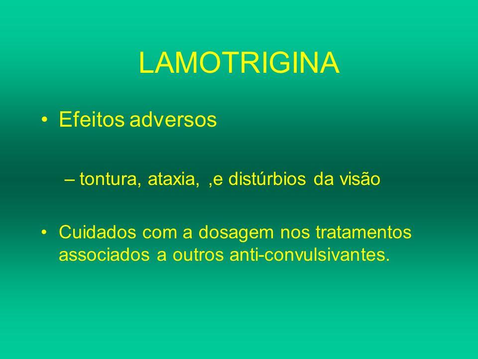 LAMOTRIGINA Efeitos adversos –tontura, ataxia,,e distúrbios da visão Cuidados com a dosagem nos tratamentos associados a outros anti-convulsivantes.