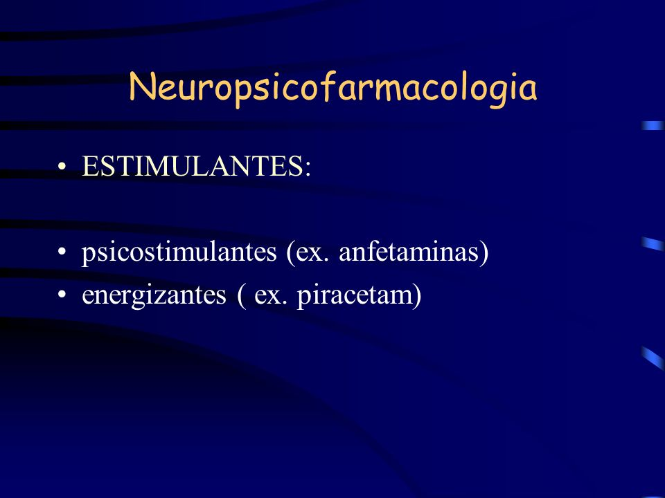 Neuropsicofarmacologia ESTIMULANTES: psicostimulantes (ex. anfetaminas) energizantes ( ex. piracetam)