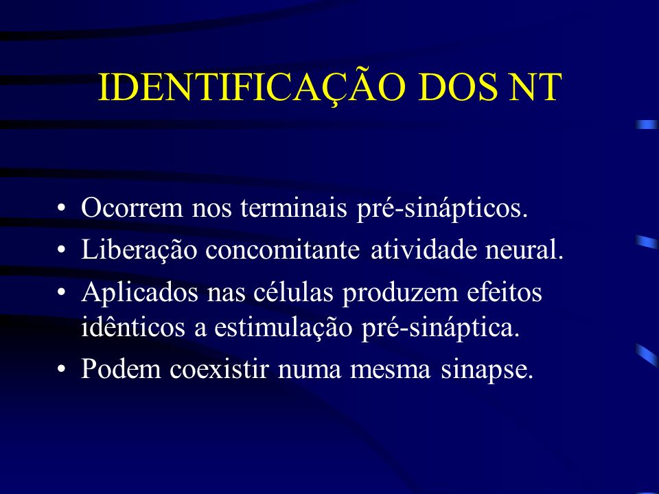 IDENTIFICAÇÃO DOS NT Ocorrem nos terminais pré-sinápticos. Liberação concomitante atividade neural. Aplicados nas células produzem efeitos idênticos a