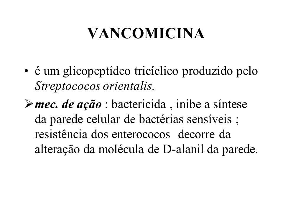 VANCOMICINA é um glicopeptídeo tricíclico produzido pelo Streptococos orientalis. mec. de ação : bactericida, inibe a síntese da parede celular de bac
