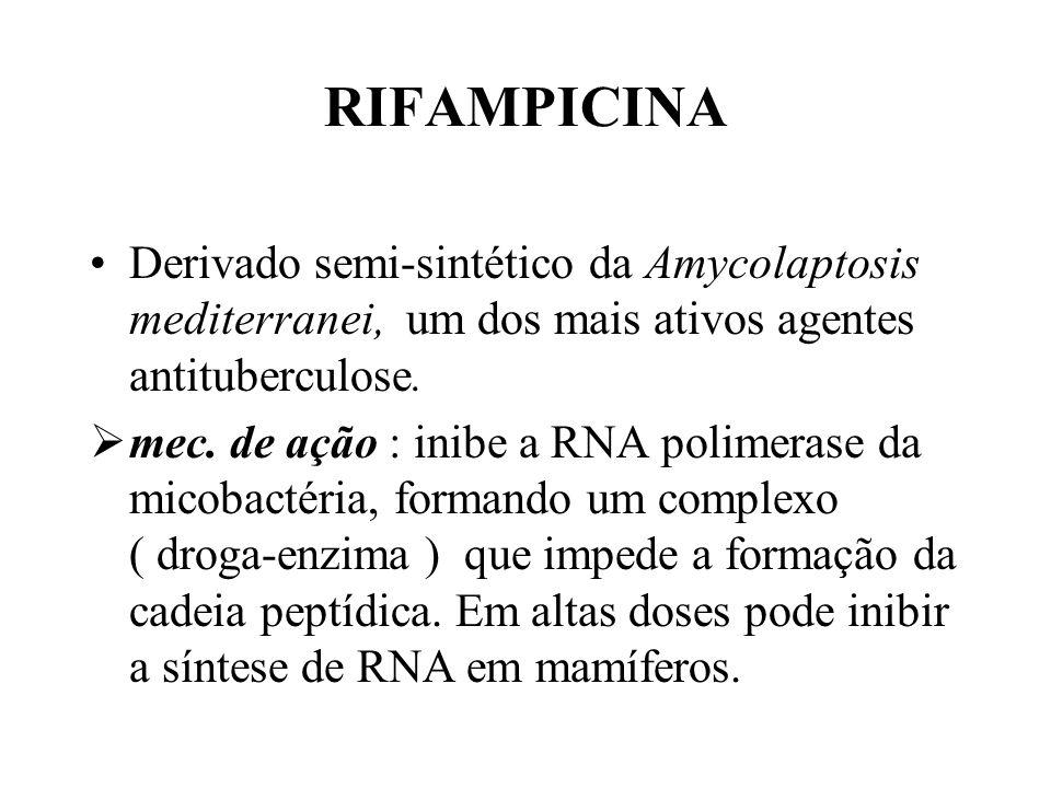 RIFAMPICINA Derivado semi-sintético da Amycolaptosis mediterranei, um dos mais ativos agentes antituberculose. mec. de ação : inibe a RNA polimerase d