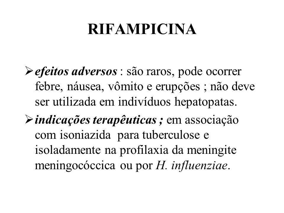RIFAMPICINA efeitos adversos : são raros, pode ocorrer febre, náusea, vômito e erupções ; não deve ser utilizada em indivíduos hepatopatas. indicações