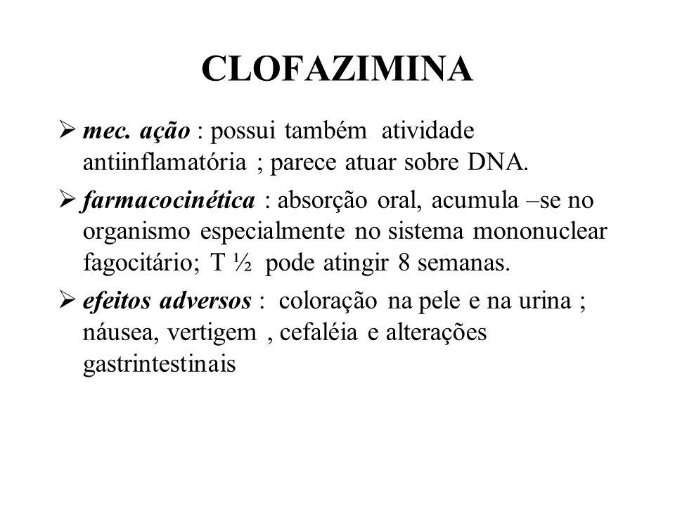 CLOFAZIMINA mec. ação : possui também atividade antiinflamatória ; parece atuar sobre DNA. farmacocinética : absorção oral, acumula –se no organismo e