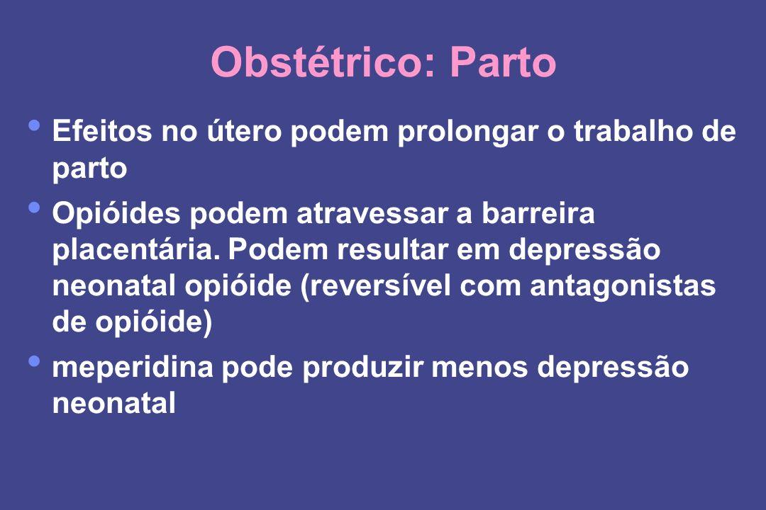 Obstétrico: Parto Efeitos no útero podem prolongar o trabalho de parto Opióides podem atravessar a barreira placentária. Podem resultar em depressão n